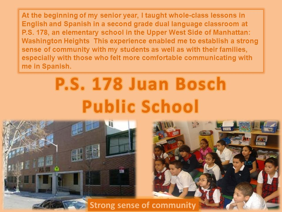 Strong sense of community At the beginning of my senior year, I taught whole-class lessons in English and Spanish in a second grade dual language classroom at P.S.
