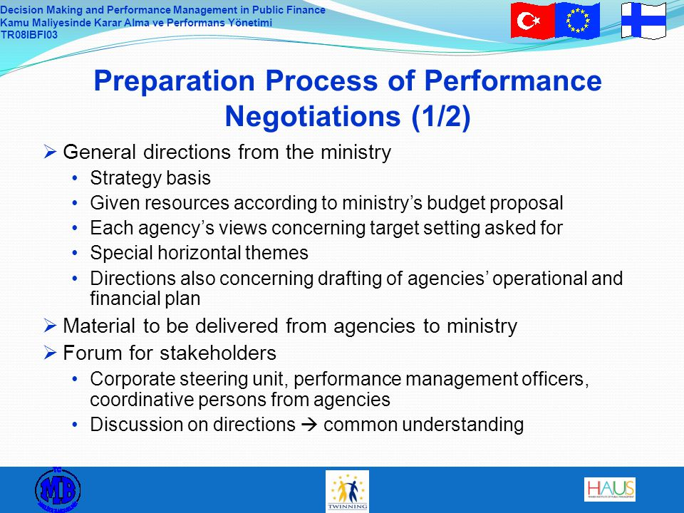 Decision Making and Performance Management in Public Finance Kamu Maliyesinde Karar Alma ve Performans Yönetimi TR08IBFI03 Preparation Process of Performance Negotiations (1/2)  General directions from the ministry Strategy basis Given resources according to ministry's budget proposal Each agency's views concerning target setting asked for Special horizontal themes Directions also concerning drafting of agencies' operational and financial plan  Material to be delivered from agencies to ministry  Forum for stakeholders Corporate steering unit, performance management officers, coordinative persons from agencies Discussion on directions  common understanding