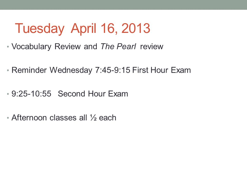 Tuesday April 16, 2013 Vocabulary Review and The Pearl review Reminder Wednesday 7:45-9:15 First Hour Exam 9:25-10:55 Second Hour Exam Afternoon classes all ½ each