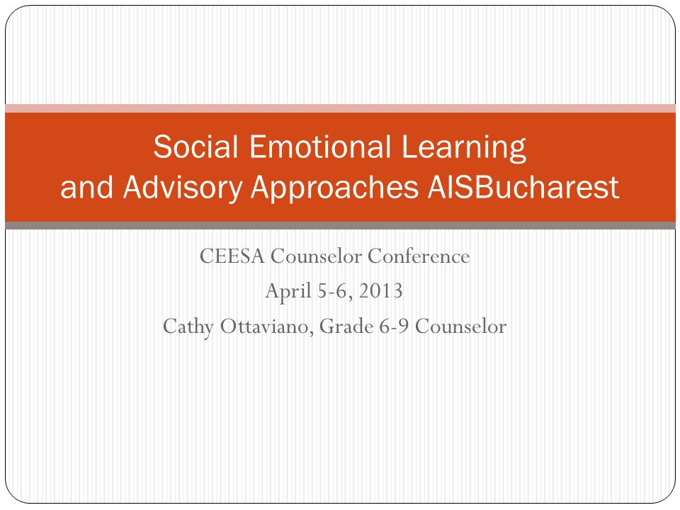 CEESA Counselor Conference April 5-6, 2013 Cathy Ottaviano, Grade 6-9 Counselor Social Emotional Learning and Advisory Approaches AISBucharest