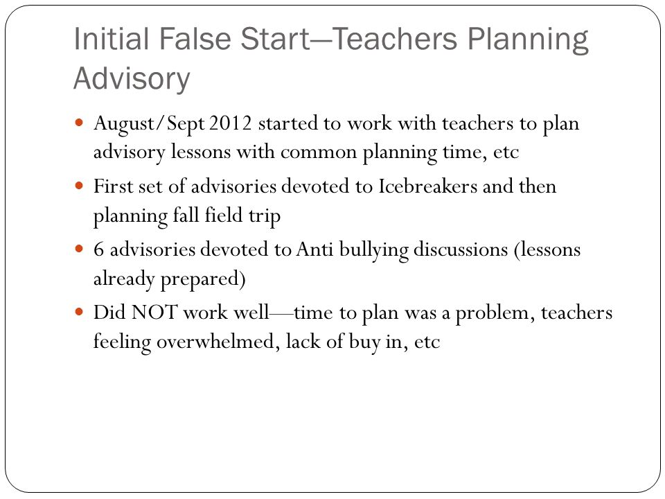 Initial False Start—Teachers Planning Advisory August/Sept 2012 started to work with teachers to plan advisory lessons with common planning time, etc First set of advisories devoted to Icebreakers and then planning fall field trip 6 advisories devoted to Anti bullying discussions (lessons already prepared) Did NOT work well—time to plan was a problem, teachers feeling overwhelmed, lack of buy in, etc