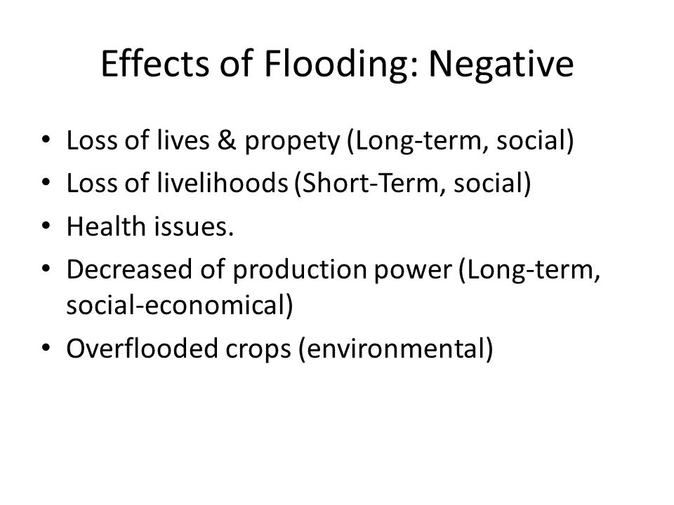 Effects of Flooding: Negative Loss of lives & propety (Long-term, social) Loss of livelihoods (Short-Term, social) Health issues.