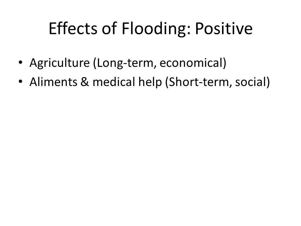 Effects of Flooding: Positive Agriculture (Long-term, economical) Aliments & medical help (Short-term, social)