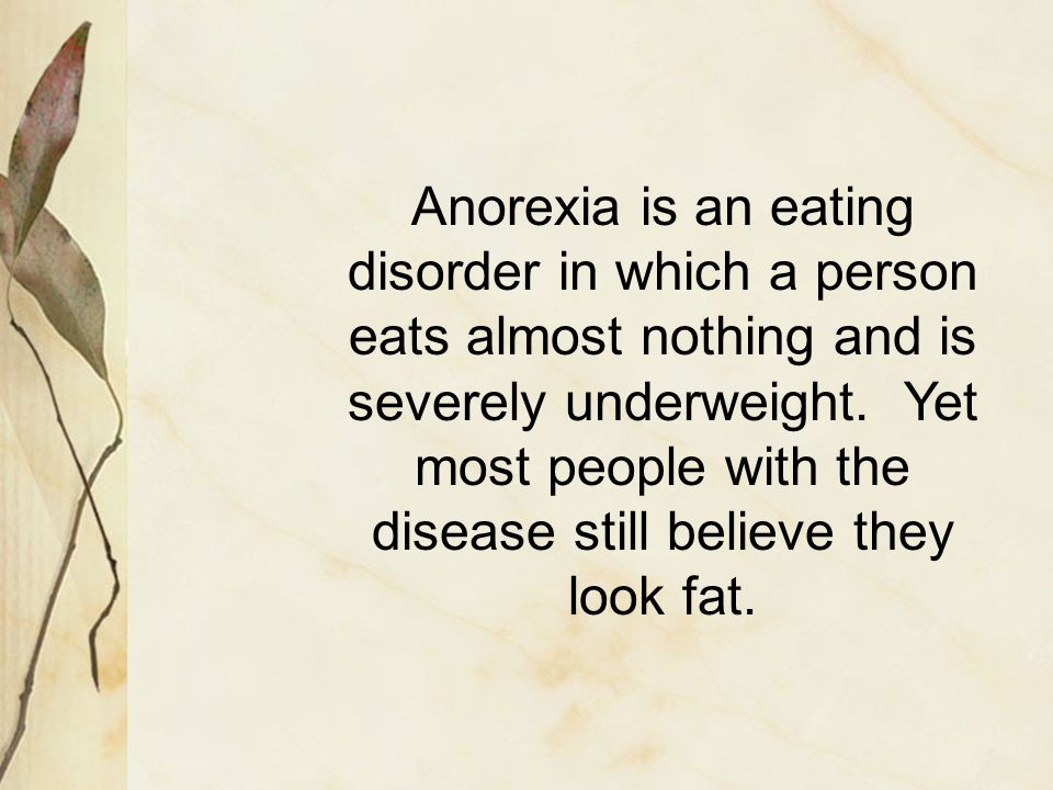Anorexia is an eating disorder in which a person eats almost nothing and is severely underweight.