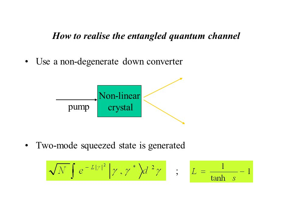 How to realise the entangled quantum channel Use a non-degenerate down converter Two-mode squeezed state is generated Non-linear crystal ; pump