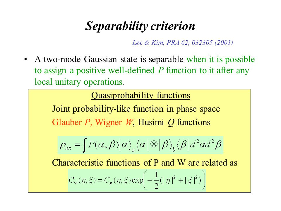 Separability criterion Lee & Kim, PRA 62, 032305 (2001) A two-mode Gaussian state is separable when it is possible to assign a positive well-defined P function to it after any local unitary operations.