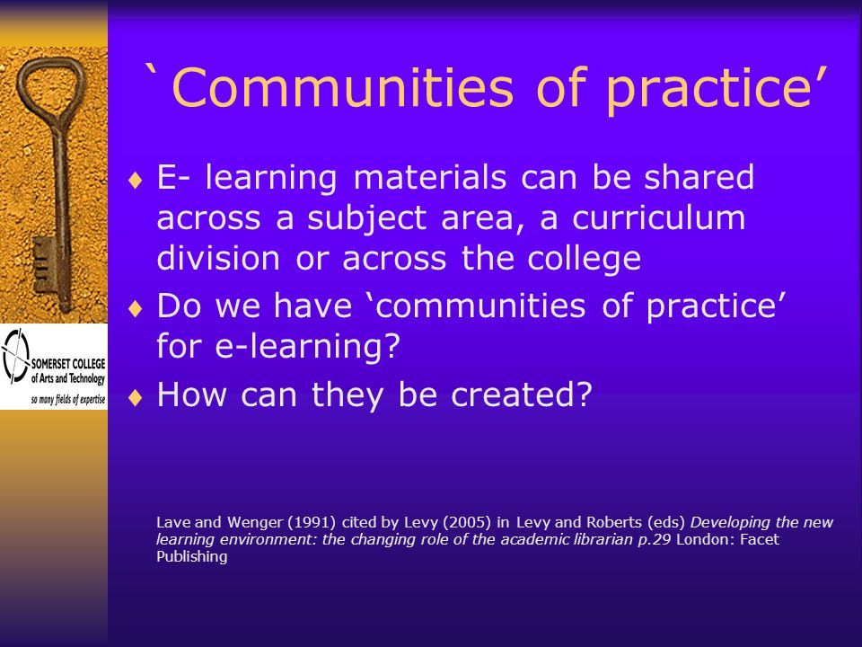 `Communities of practice'  E- learning materials can be shared across a subject area, a curriculum division or across the college  Do we have 'communities of practice' for e-learning.