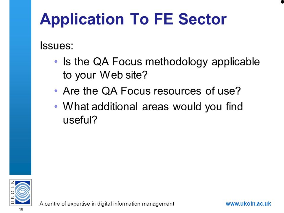 A centre of expertise in digital information managementwww.ukoln.ac.uk 10 Application To FE Sector Issues: Is the QA Focus methodology applicable to your Web site.