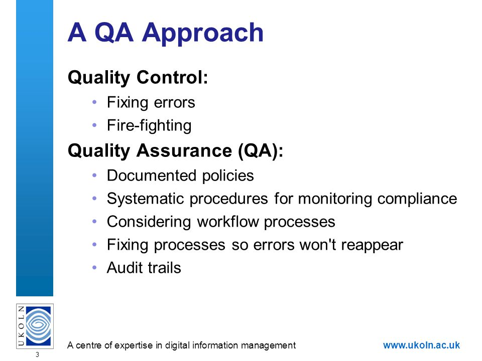 A centre of expertise in digital information managementwww.ukoln.ac.uk 3 A QA Approach Quality Control: Fixing errors Fire-fighting Quality Assurance (QA): Documented policies Systematic procedures for monitoring compliance Considering workflow processes Fixing processes so errors won t reappear Audit trails