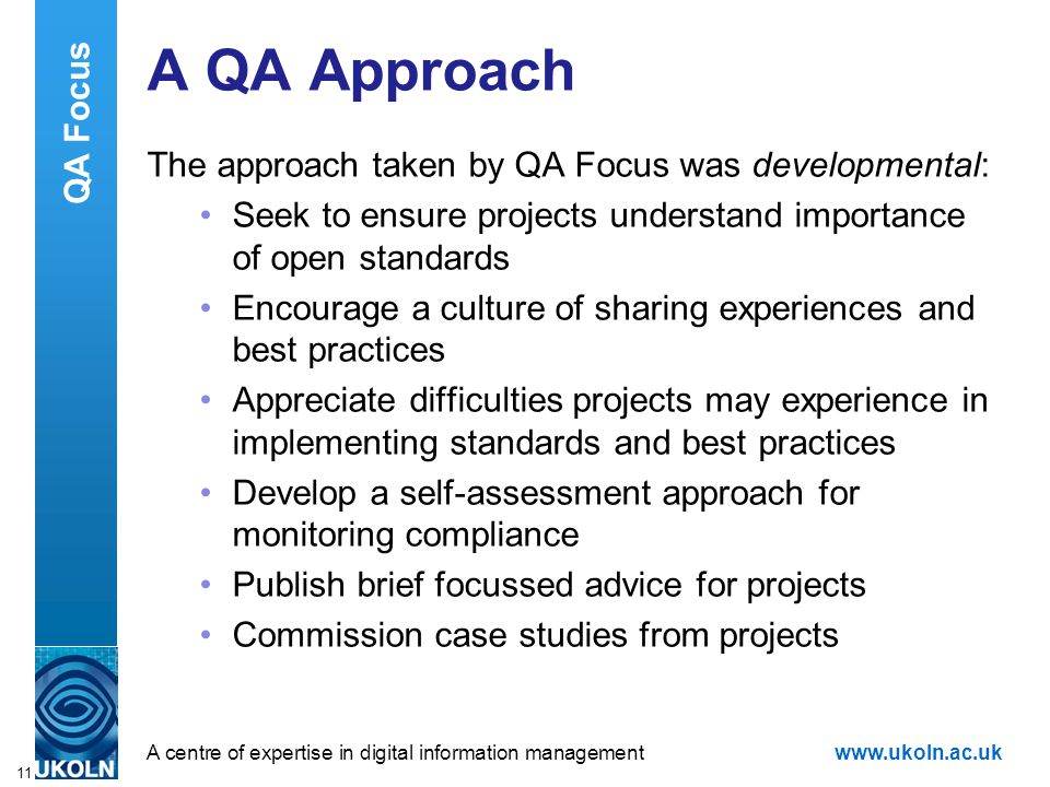 A centre of expertise in digital information managementwww.ukoln.ac.uk 11 A QA Approach The approach taken by QA Focus was developmental: Seek to ensure projects understand importance of open standards Encourage a culture of sharing experiences and best practices Appreciate difficulties projects may experience in implementing standards and best practices Develop a self-assessment approach for monitoring compliance Publish brief focussed advice for projects Commission case studies from projects QA Focus