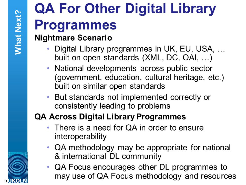 A centre of expertise in digital information managementwww.ukoln.ac.uk 18 QA For Other Digital Library Programmes Nightmare Scenario Digital Library programmes in UK, EU, USA, … built on open standards (XML, DC, OAI, …) National developments across public sector (government, education, cultural heritage, etc.) built on similar open standards But standards not implemented correctly or consistently leading to problems QA Across Digital Library Programmes There is a need for QA in order to ensure interoperability QA methodology may be appropriate for national & international DL community QA Focus encourages other DL programmes to may use of QA Focus methodology and resources What Next