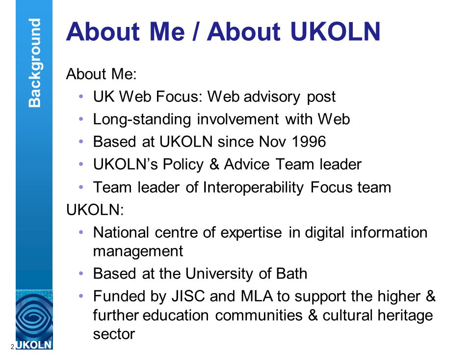 A centre of expertise in digital information managementwww.ukoln.ac.uk 2 About Me / About UKOLN About Me: UK Web Focus: Web advisory post Long-standing involvement with Web Based at UKOLN since Nov 1996 UKOLN's Policy & Advice Team leader Team leader of Interoperability Focus team UKOLN: National centre of expertise in digital information management Based at the University of Bath Funded by JISC and MLA to support the higher & further education communities & cultural heritage sector Background