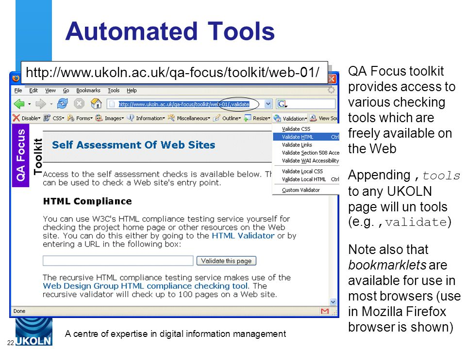 A centre of expertise in digital information managementwww.ukoln.ac.uk 22 Automated Tools QA Focus toolkit provides access to various checking tools which are freely available on the Web Appending,tools to any UKOLN page will un tools (e.g.,validate ) Note also that bookmarklets are available for use in most browsers (use in Mozilla Firefox browser is shown) http://www.ukoln.ac.uk/qa-focus/toolkit/web-01/