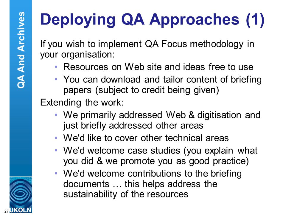 A centre of expertise in digital information managementwww.ukoln.ac.uk 27 Deploying QA Approaches (1) If you wish to implement QA Focus methodology in your organisation: Resources on Web site and ideas free to use You can download and tailor content of briefing papers (subject to credit being given) Extending the work: We primarily addressed Web & digitisation and just briefly addressed other areas We d like to cover other technical areas We d welcome case studies (you explain what you did & we promote you as good practice) We d welcome contributions to the briefing documents … this helps address the sustainability of the resources QA And Archives