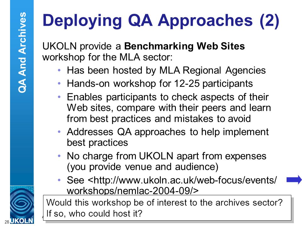 A centre of expertise in digital information managementwww.ukoln.ac.uk 28 Deploying QA Approaches (2) UKOLN provide a Benchmarking Web Sites workshop for the MLA sector: Has been hosted by MLA Regional Agencies Hands-on workshop for 12-25 participants Enables participants to check aspects of their Web sites, compare with their peers and learn from best practices and mistakes to avoid Addresses QA approaches to help implement best practices No charge from UKOLN apart from expenses (you provide venue and audience) See Would this workshop be of interest to the archives sector.