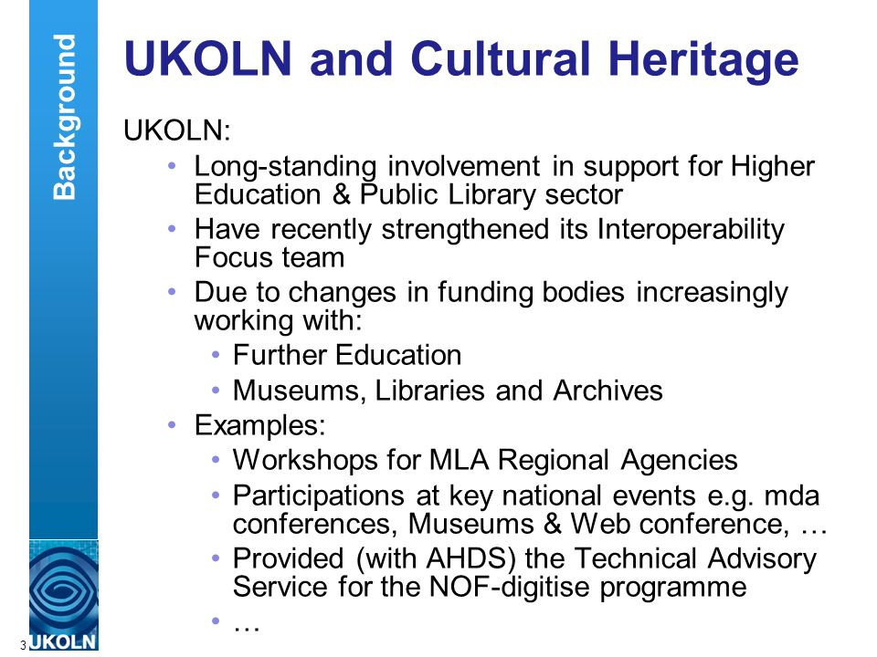 A centre of expertise in digital information managementwww.ukoln.ac.uk 3 UKOLN and Cultural Heritage UKOLN: Long-standing involvement in support for Higher Education & Public Library sector Have recently strengthened its Interoperability Focus team Due to changes in funding bodies increasingly working with: Further Education Museums, Libraries and Archives Examples: Workshops for MLA Regional Agencies Participations at key national events e.g.