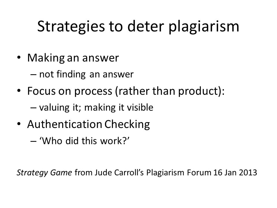 Strategies to deter plagiarism Making an answer – not finding an answer Focus on process (rather than product): – valuing it; making it visible Authentication Checking – 'Who did this work ' Strategy Game from Jude Carroll's Plagiarism Forum 16 Jan 2013