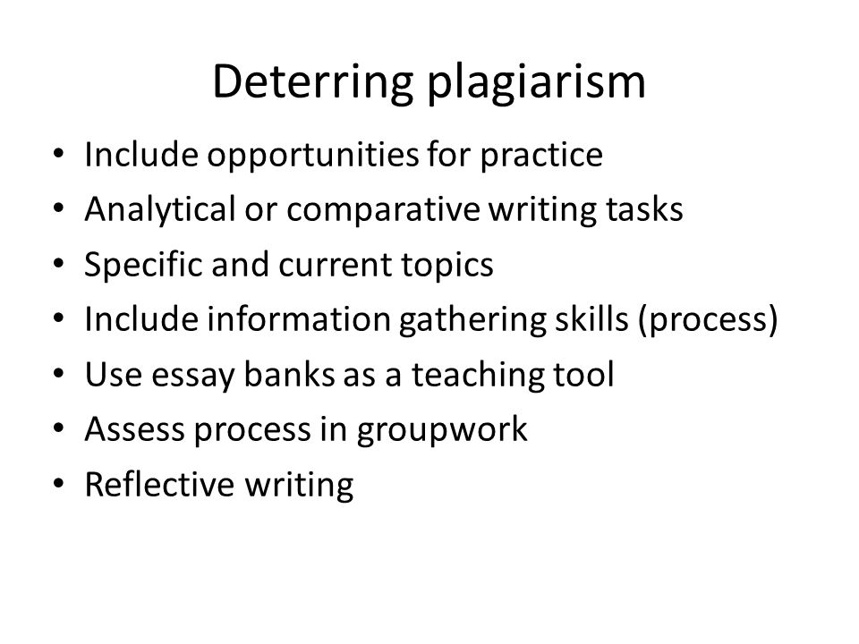 Deterring plagiarism Include opportunities for practice Analytical or comparative writing tasks Specific and current topics Include information gathering skills (process) Use essay banks as a teaching tool Assess process in groupwork Reflective writing
