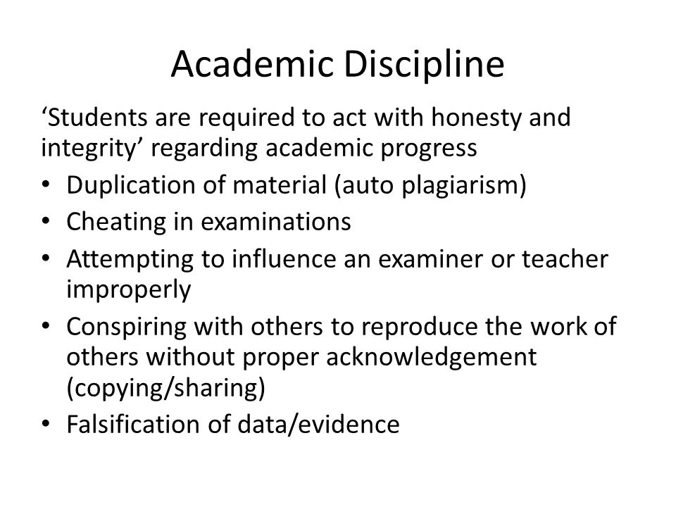 Academic Discipline 'Students are required to act with honesty and integrity' regarding academic progress Duplication of material (auto plagiarism) Cheating in examinations Attempting to influence an examiner or teacher improperly Conspiring with others to reproduce the work of others without proper acknowledgement (copying/sharing) Falsification of data/evidence