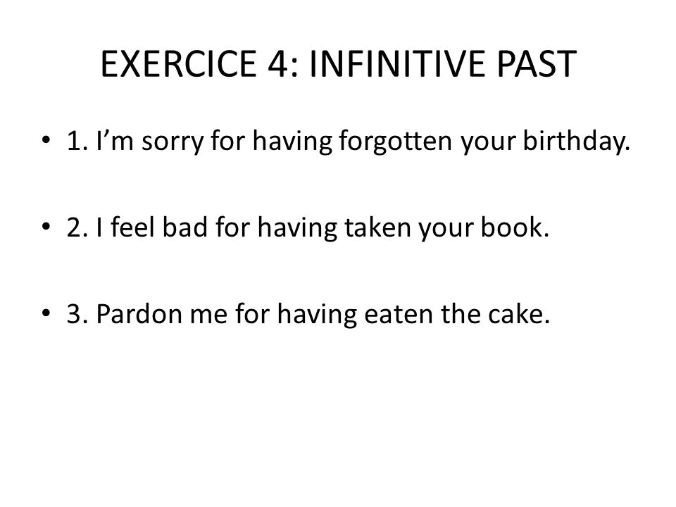 EXERCICE 4: INFINITIVE PAST 1. I'm sorry for having forgotten your birthday.
