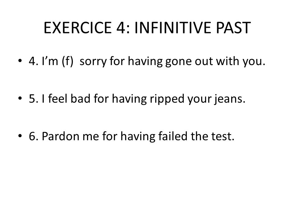 EXERCICE 4: INFINITIVE PAST 4. I'm (f) sorry for having gone out with you.