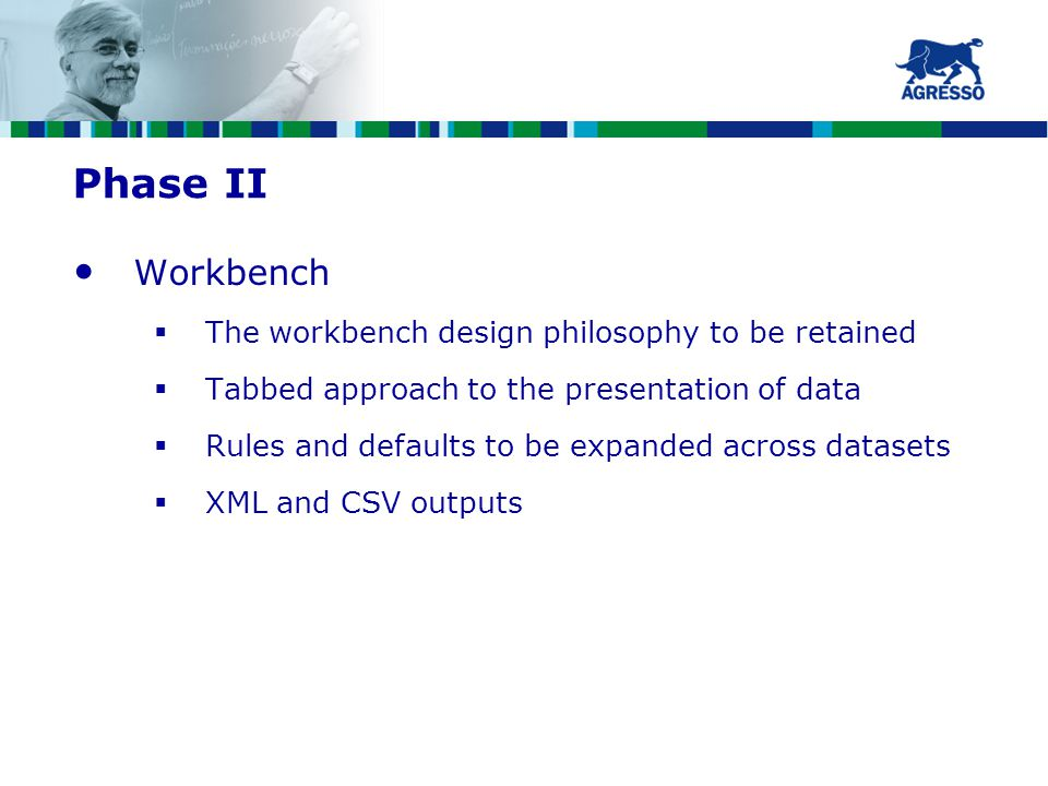 Phase II Workbench  The workbench design philosophy to be retained  Tabbed approach to the presentation of data  Rules and defaults to be expanded across datasets  XML and CSV outputs