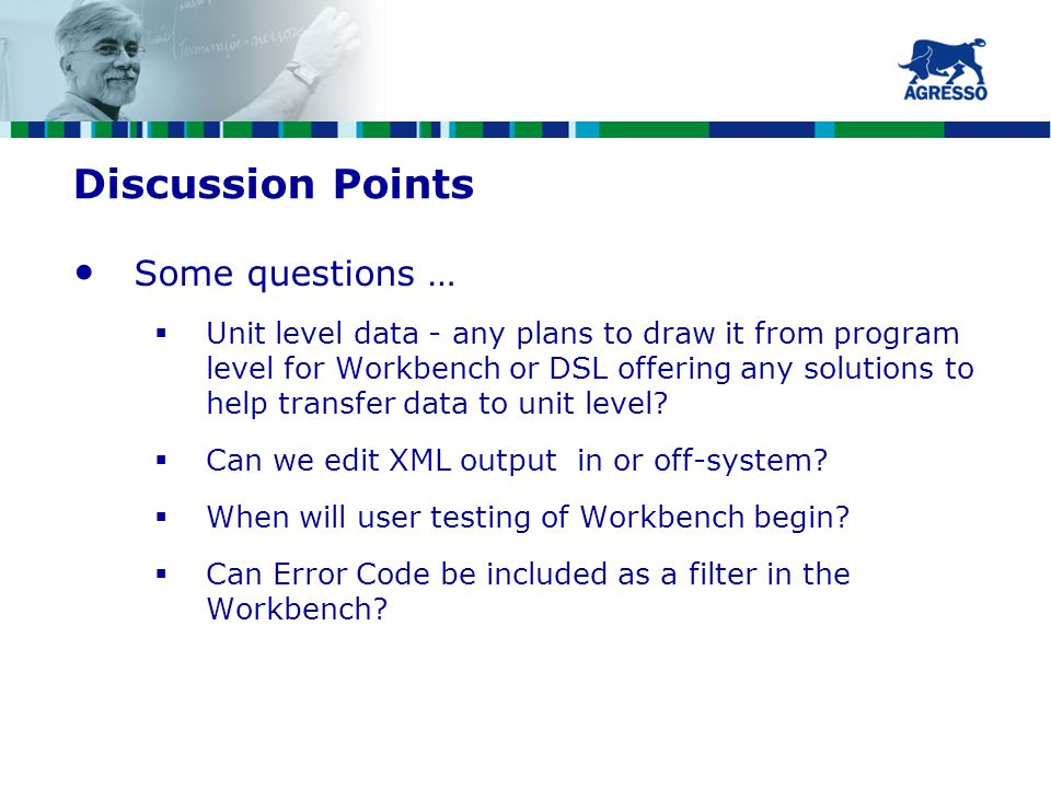 Discussion Points Some questions …  Unit level data - any plans to draw it from program level for Workbench or DSL offering any solutions to help transfer data to unit level.