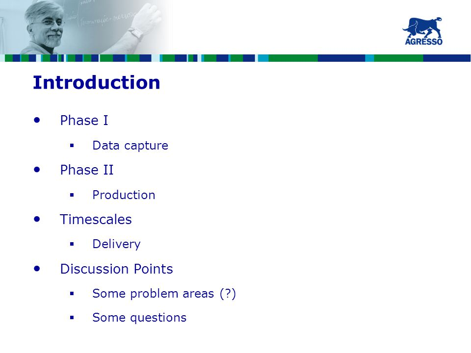 Introduction Phase I  Data capture Phase II  Production Timescales  Delivery Discussion Points  Some problem areas ( )  Some questions