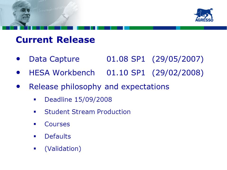 Current Release Data Capture01.08 SP1(29/05/2007) HESA Workbench01.10 SP1(29/02/2008) Release philosophy and expectations  Deadline 15/09/2008  Student Stream Production  Courses  Defaults  (Validation)