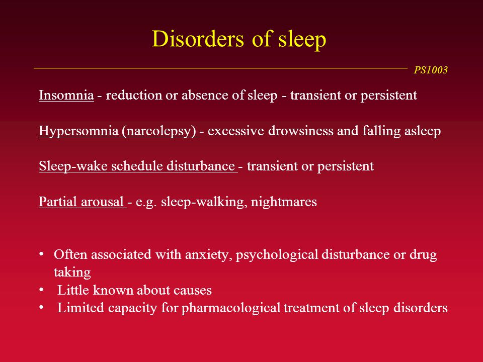 PS1003 Disorders of sleep Insomnia - reduction or absence of sleep - transient or persistent Hypersomnia (narcolepsy) - excessive drowsiness and falling asleep Sleep-wake schedule disturbance - transient or persistent Partial arousal - e.g.