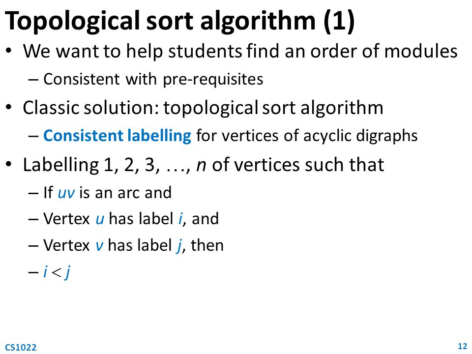 Topological sort algorithm (1) We want to help students find an order of modules – Consistent with pre-requisites Classic solution: topological sort algorithm – Consistent labelling for vertices of acyclic digraphs Labelling 1, 2, 3, , n of vertices such that – If uv is an arc and – Vertex u has label i, and – Vertex v has label j, then – i  j 12 CS1022