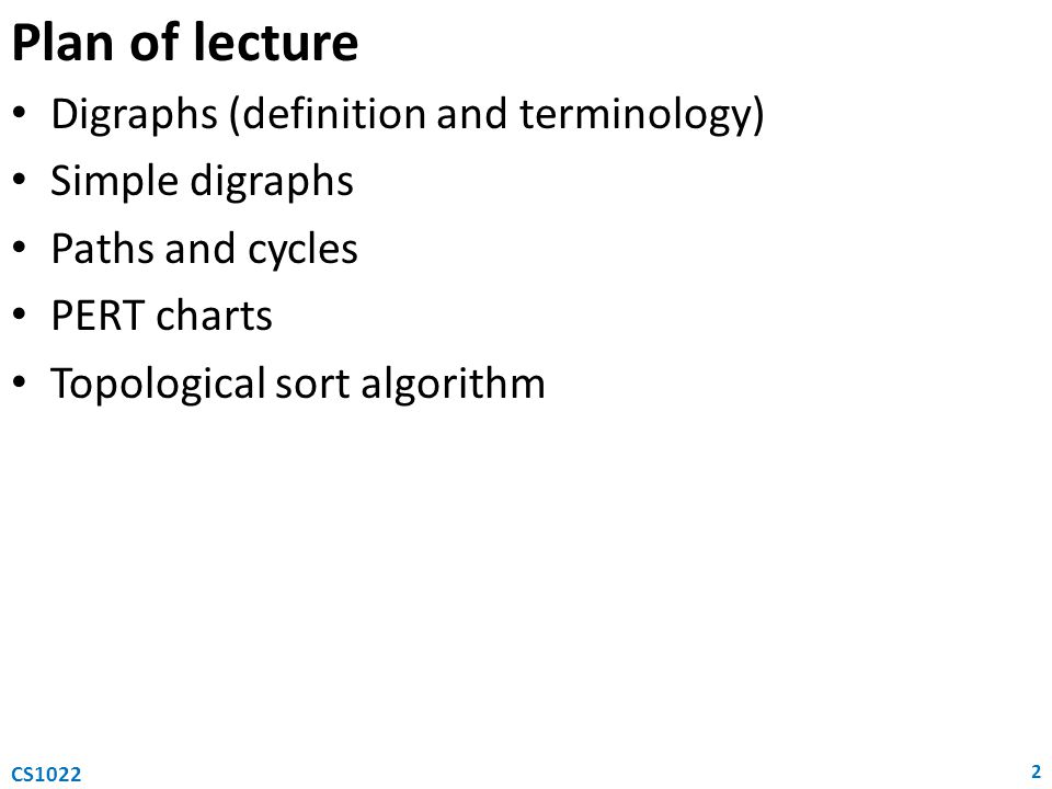 Plan of lecture Digraphs (definition and terminology) Simple digraphs Paths and cycles PERT charts Topological sort algorithm 2 CS1022