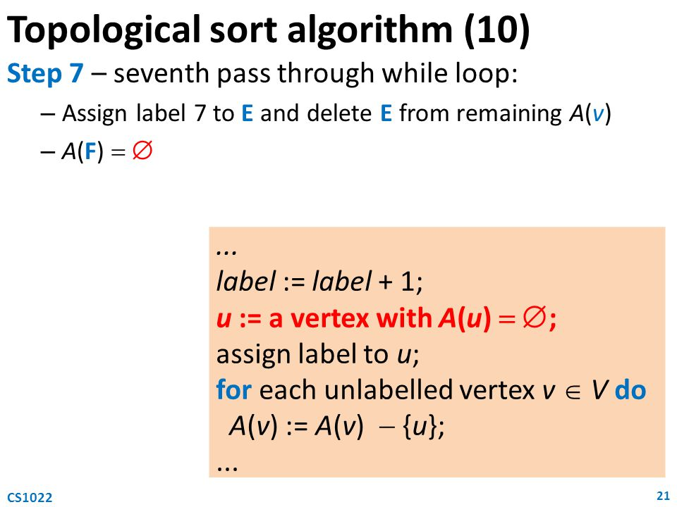 Topological sort algorithm (10) Step 7 – seventh pass through while loop: – Assign label 7 to E and delete E from remaining A(v) – A(F)   21 CS1022...