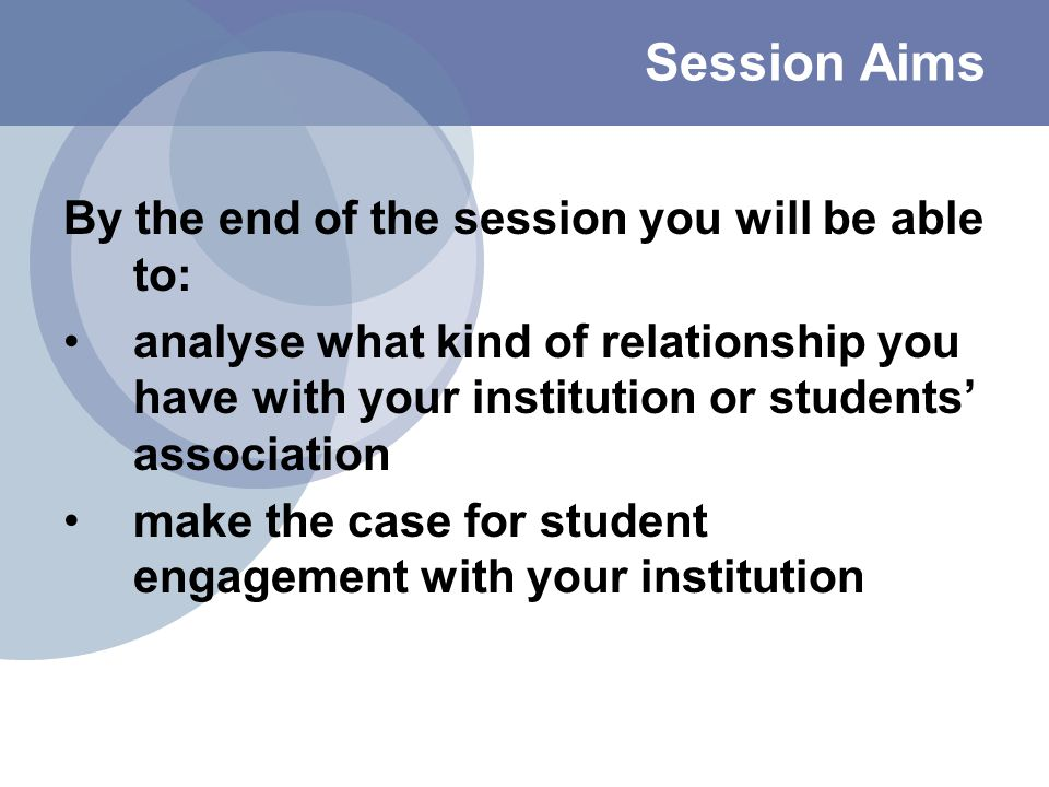 Session Aims By the end of the session you will be able to: analyse what kind of relationship you have with your institution or students' association make the case for student engagement with your institution