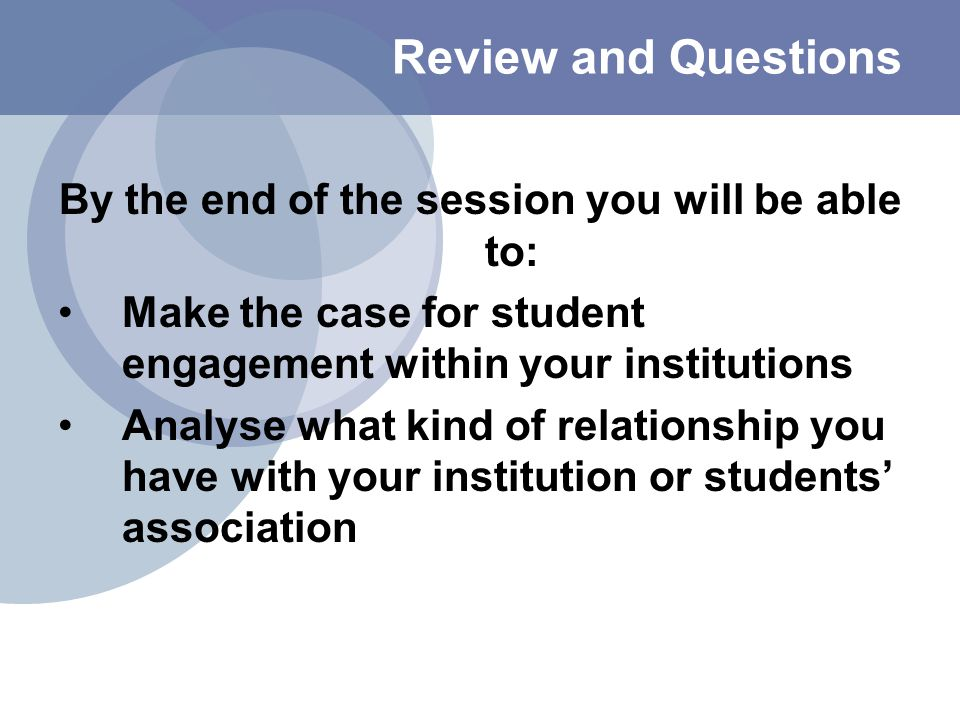 Review and Questions By the end of the session you will be able to: Make the case for student engagement within your institutions Analyse what kind of relationship you have with your institution or students' association