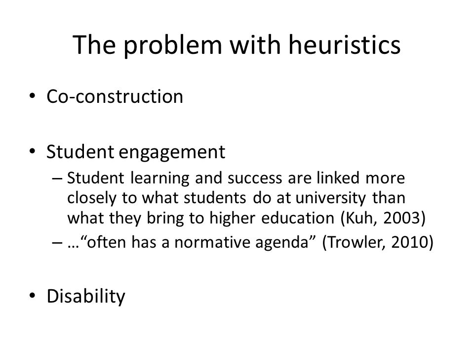 The problem with heuristics Co-construction Student engagement – Student learning and success are linked more closely to what students do at university than what they bring to higher education (Kuh, 2003) – … often has a normative agenda (Trowler, 2010) Disability