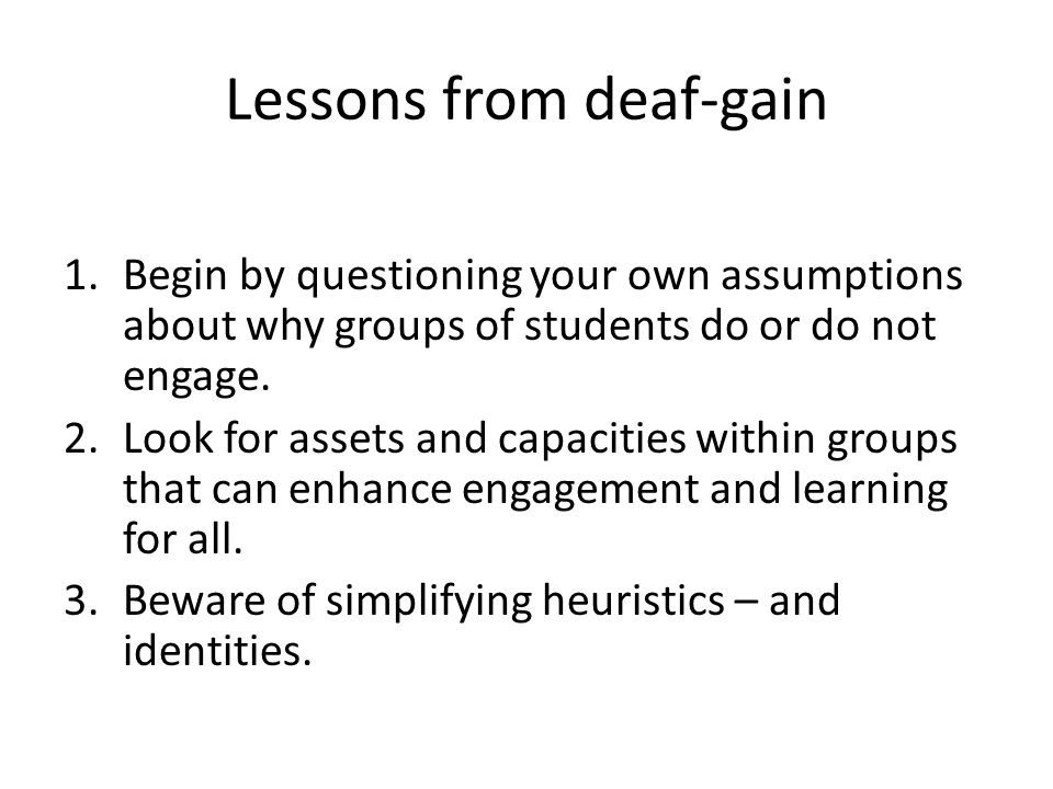 Lessons from deaf-gain 1.Begin by questioning your own assumptions about why groups of students do or do not engage.
