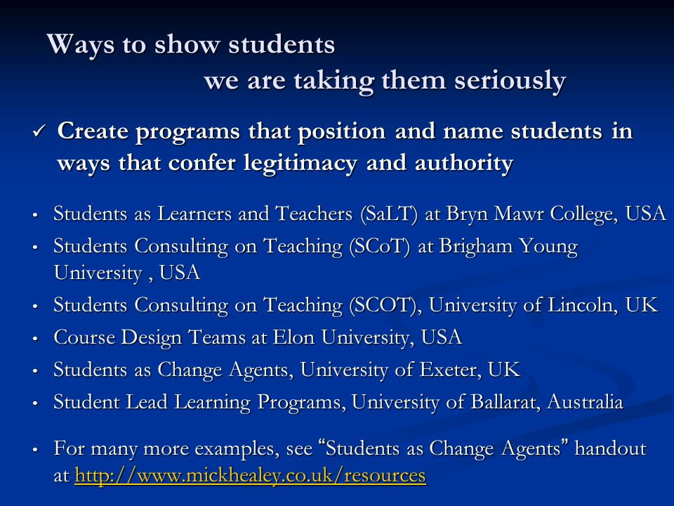 Ways to show students we are taking them seriously Create programs that position and name students in ways that confer legitimacy and authority Create programs that position and name students in ways that confer legitimacy and authority Students as Learners and Teachers (SaLT) at Bryn Mawr College, USA Students as Learners and Teachers (SaLT) at Bryn Mawr College, USA Students Consulting on Teaching (SCoT) at Brigham Young University, USA Students Consulting on Teaching (SCoT) at Brigham Young University, USA Students Consulting on Teaching (SCOT), University of Lincoln, UK Students Consulting on Teaching (SCOT), University of Lincoln, UK Course Design Teams at Elon University, USA Course Design Teams at Elon University, USA Students as Change Agents, University of Exeter, UK Students as Change Agents, University of Exeter, UK Student Lead Learning Programs, University of Ballarat, Australia Student Lead Learning Programs, University of Ballarat, Australia For many more examples, see Students as Change Agents handout at http://www.mickhealey.co.uk/resources For many more examples, see Students as Change Agents handout at http://www.mickhealey.co.uk/resourceshttp://www.mickhealey.co.uk/resources