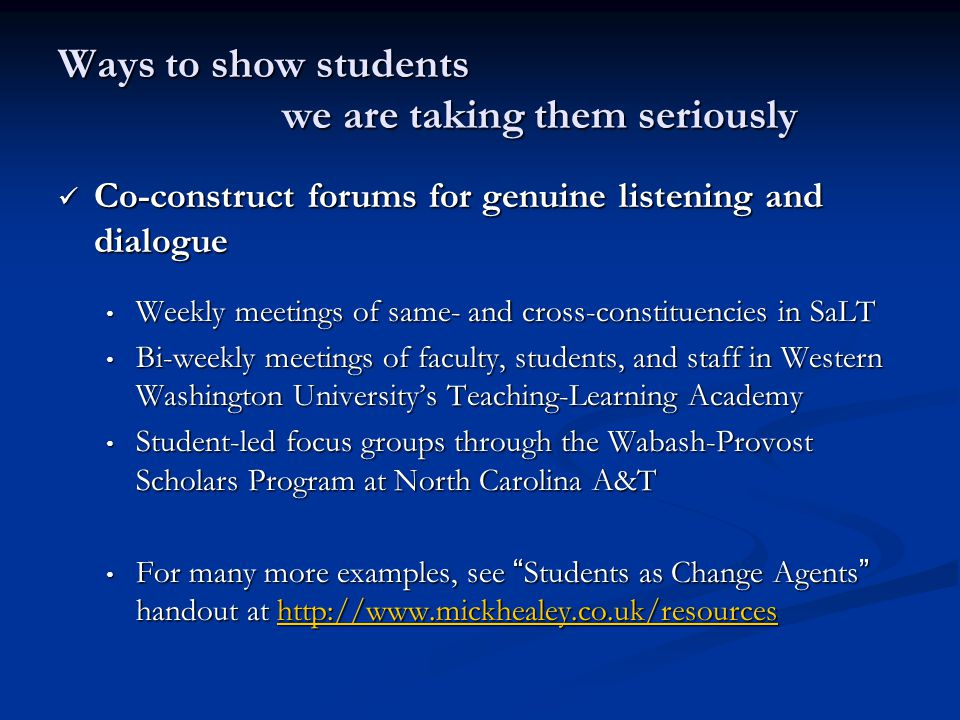 Ways to show students we are taking them seriously Co-construct forums for genuine listening and dialogue Co-construct forums for genuine listening and dialogue Weekly meetings of same- and cross-constituencies in SaLT Weekly meetings of same- and cross-constituencies in SaLT Bi-weekly meetings of faculty, students, and staff in Western Washington University's Teaching-Learning Academy Bi-weekly meetings of faculty, students, and staff in Western Washington University's Teaching-Learning Academy Student-led focus groups through the Wabash-Provost Scholars Program at North Carolina A&T Student-led focus groups through the Wabash-Provost Scholars Program at North Carolina A&T For many more examples, see Students as Change Agents handout at http://www.mickhealey.co.uk/resources For many more examples, see Students as Change Agents handout at http://www.mickhealey.co.uk/resourceshttp://www.mickhealey.co.uk/resources