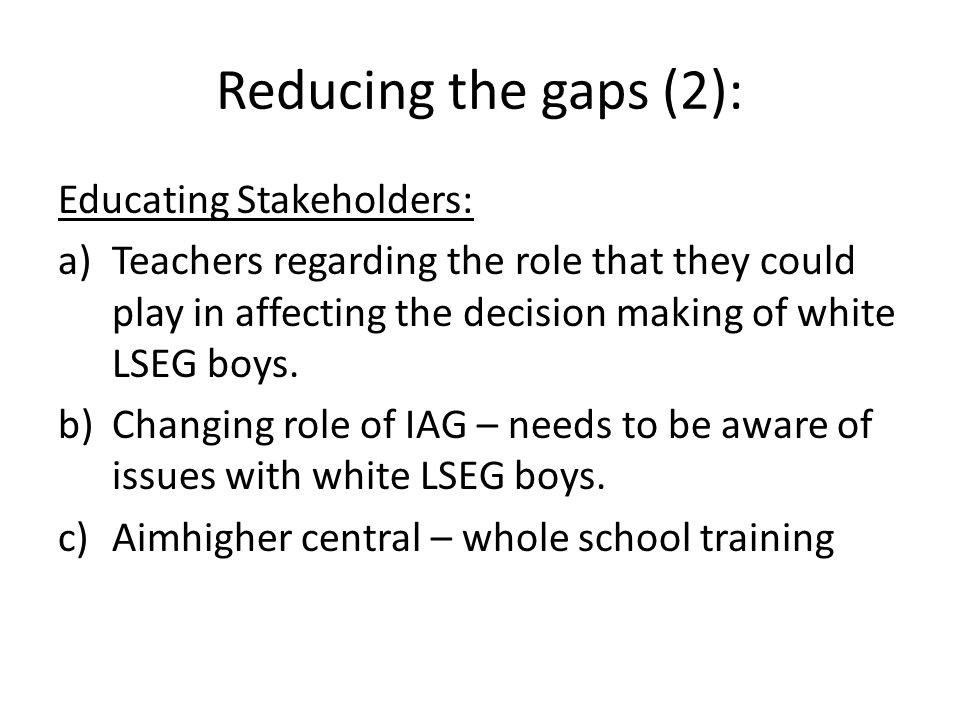 Reducing the gaps (2): Educating Stakeholders: a)Teachers regarding the role that they could play in affecting the decision making of white LSEG boys.