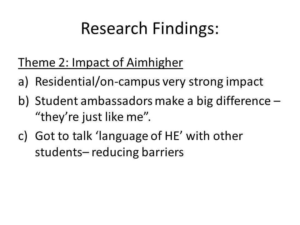 Research Findings: Theme 2: Impact of Aimhigher a)Residential/on-campus very strong impact b)Student ambassadors make a big difference – they're just like me .