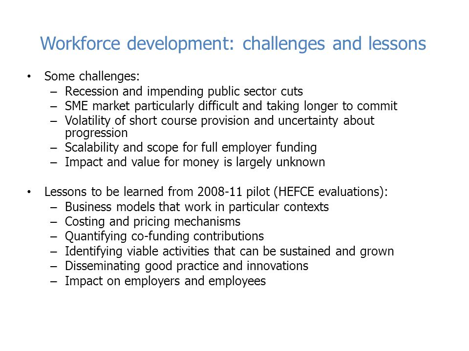 Workforce development: challenges and lessons Some challenges: – Recession and impending public sector cuts – SME market particularly difficult and taking longer to commit – Volatility of short course provision and uncertainty about progression – Scalability and scope for full employer funding – Impact and value for money is largely unknown Lessons to be learned from 2008-11 pilot (HEFCE evaluations): – Business models that work in particular contexts – Costing and pricing mechanisms – Quantifying co-funding contributions – Identifying viable activities that can be sustained and grown – Disseminating good practice and innovations – Impact on employers and employees