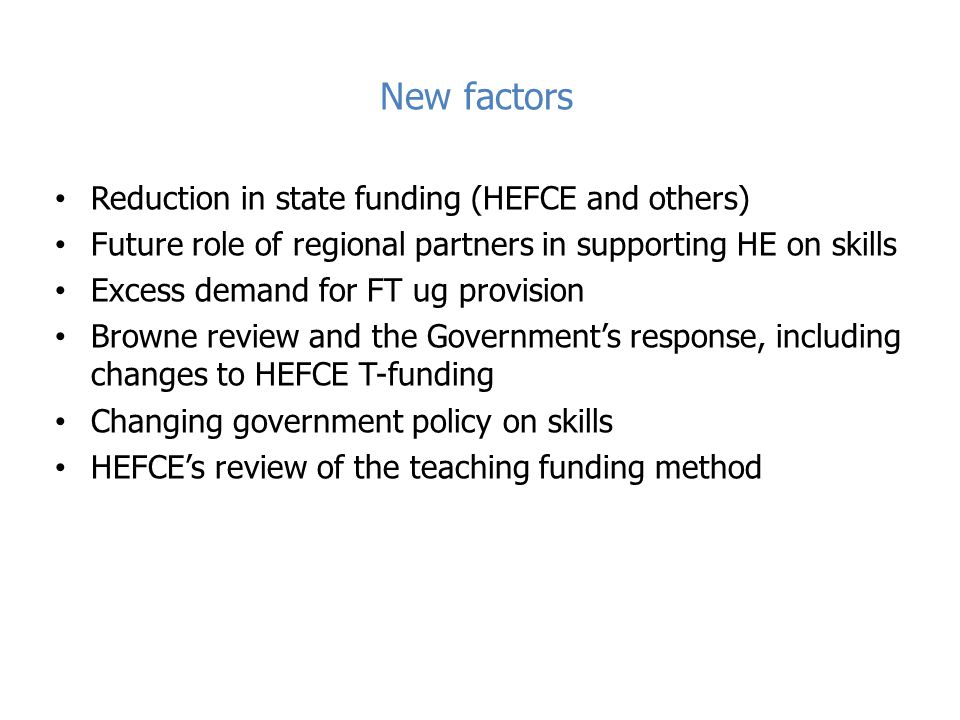 New factors Reduction in state funding (HEFCE and others) Future role of regional partners in supporting HE on skills Excess demand for FT ug provision Browne review and the Government's response, including changes to HEFCE T-funding Changing government policy on skills HEFCE's review of the teaching funding method