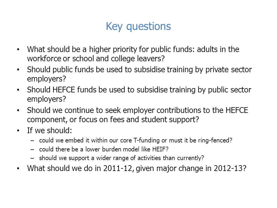 Key questions What should be a higher priority for public funds: adults in the workforce or school and college leavers.