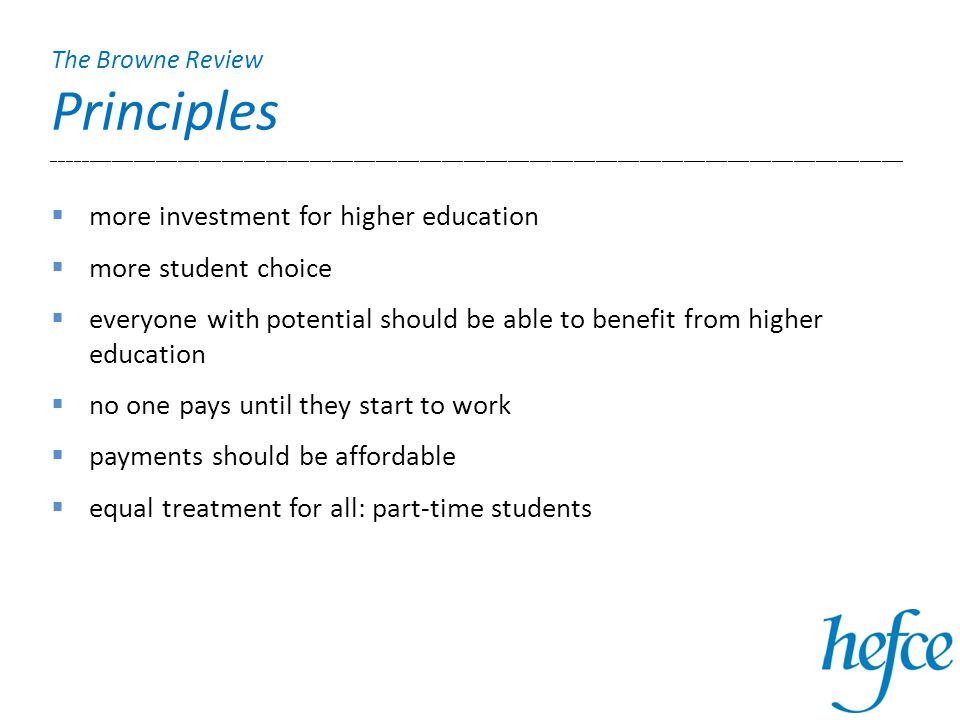 The Browne Review Principles ____________________________________________________________________________________________________________________  more investment for higher education  more student choice  everyone with potential should be able to benefit from higher education  no one pays until they start to work  payments should be affordable  equal treatment for all: part-time students