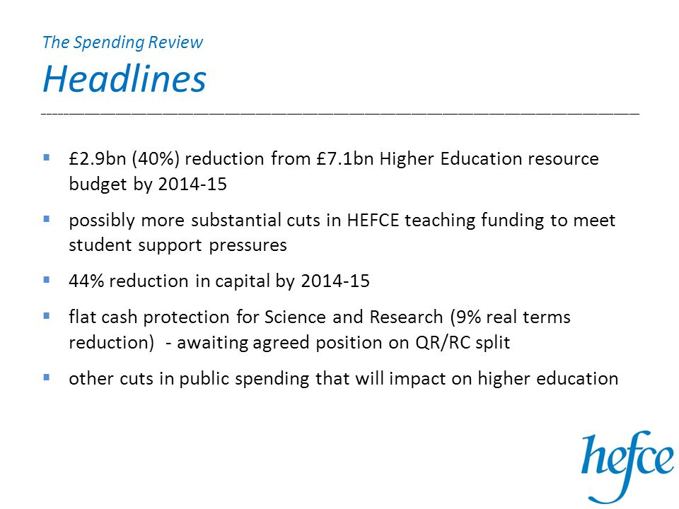 The Spending Review Headlines ___________________________________________________________________________________________________________________  £2.9bn (40%) reduction from £7.1bn Higher Education resource budget by 2014-15  possibly more substantial cuts in HEFCE teaching funding to meet student support pressures  44% reduction in capital by 2014-15  flat cash protection for Science and Research (9% real terms reduction) - awaiting agreed position on QR/RC split  other cuts in public spending that will impact on higher education