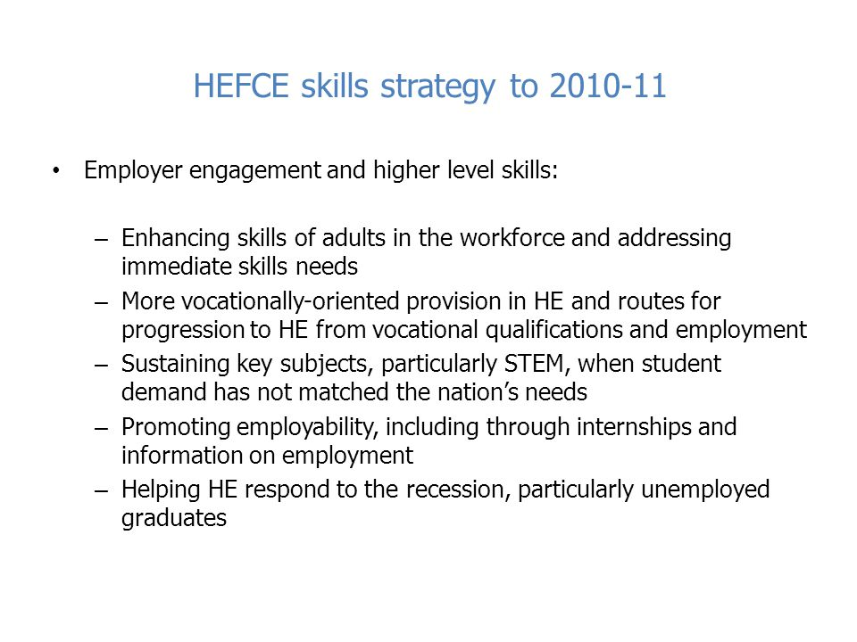 HEFCE skills strategy to 2010-11 Employer engagement and higher level skills: – Enhancing skills of adults in the workforce and addressing immediate skills needs – More vocationally-oriented provision in HE and routes for progression to HE from vocational qualifications and employment – Sustaining key subjects, particularly STEM, when student demand has not matched the nation's needs – Promoting employability, including through internships and information on employment – Helping HE respond to the recession, particularly unemployed graduates