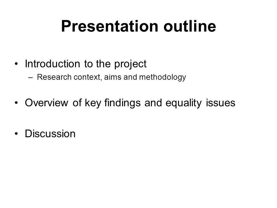 Presentation outline Introduction to the project –Research context, aims and methodology Overview of key findings and equality issues Discussion