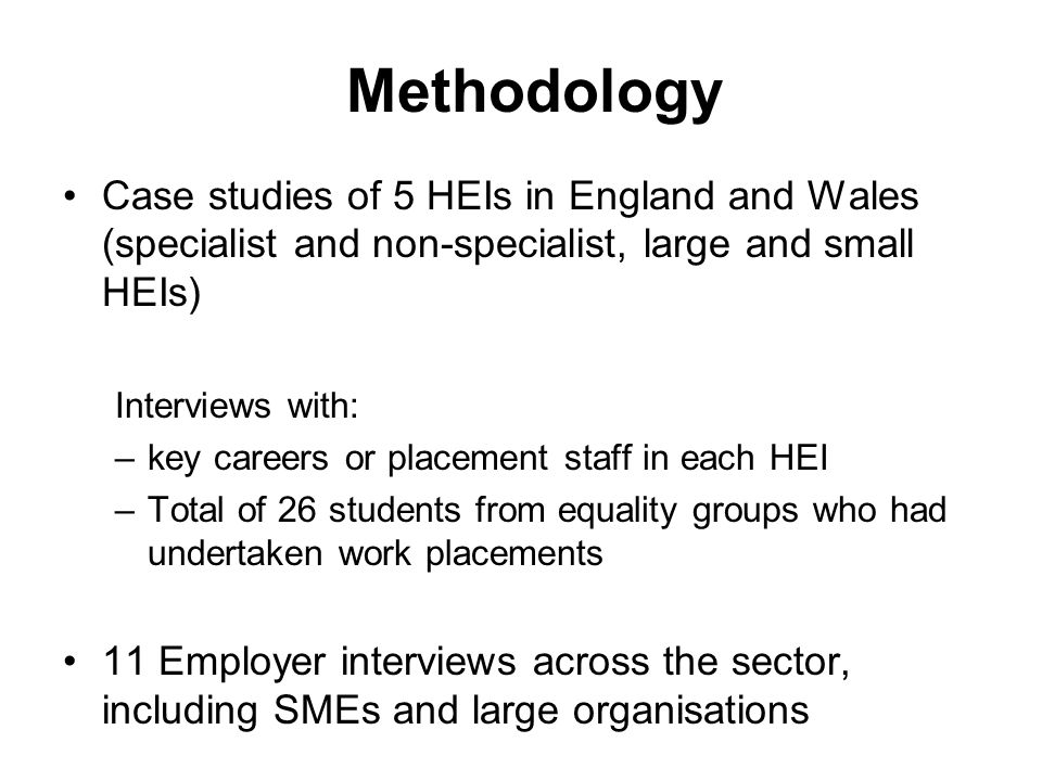 Methodology Case studies of 5 HEIs in England and Wales (specialist and non-specialist, large and small HEIs) Interviews with: –key careers or placement staff in each HEI –Total of 26 students from equality groups who had undertaken work placements 11 Employer interviews across the sector, including SMEs and large organisations