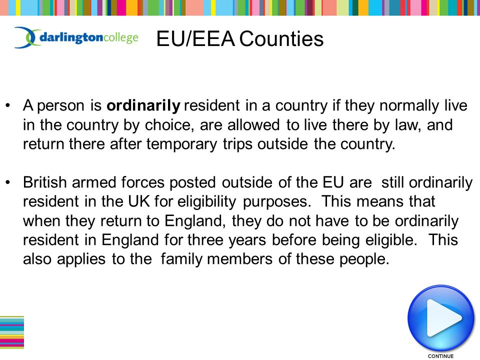 EU/EEA Counties A person is ordinarily resident in a country if they normally live in the country by choice, are allowed to live there by law, and return there after temporary trips outside the country.